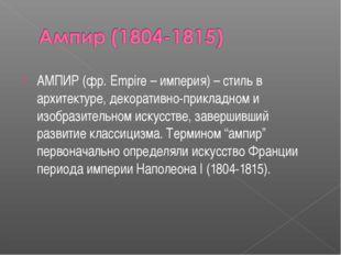 АМПИР (фр. Empire – империя) – стиль в архитектуре, декоративно-прикладном и