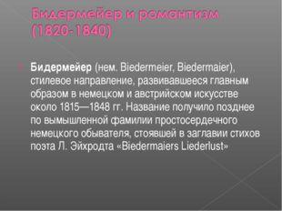 Бидермейер (нем. Biedermeier, Biedermaier), стилевое направление, развивавшее