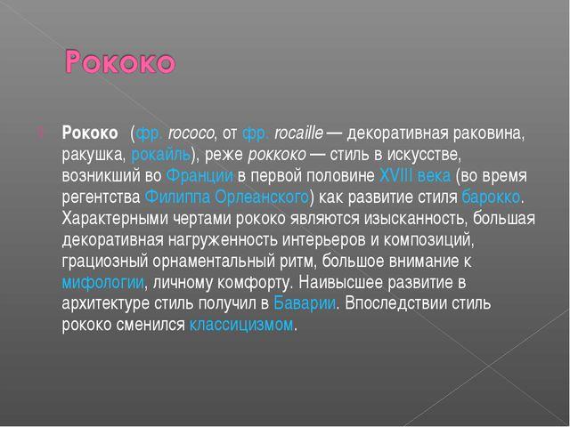 Рококо́ (фр. rococo, от фр. rocaille — декоративная раковина, ракушка, рокайл...