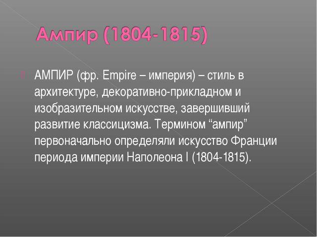 АМПИР (фр. Empire – империя) – стиль в архитектуре, декоративно-прикладном и...