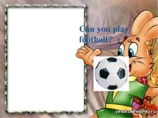 Can you play football?