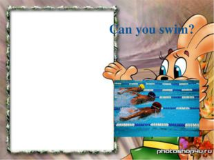 Can you swim?