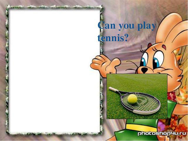 Can you play tennis?