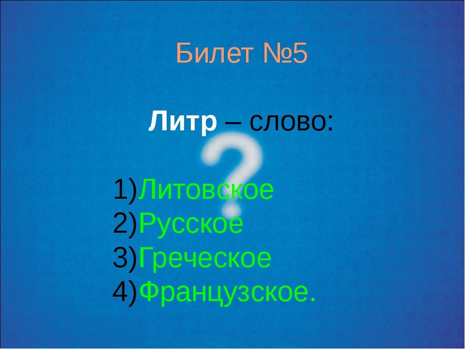 Билет №5 Литр – слово: Литовское Русское Греческое Французское.