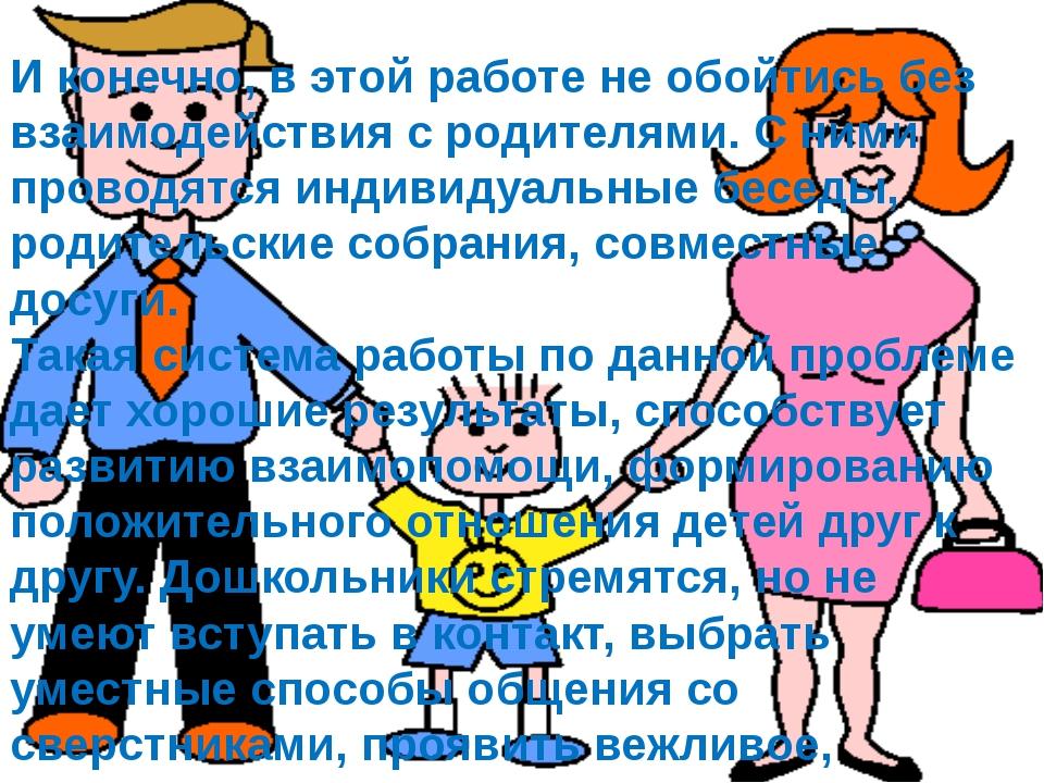 И конечно, в этой работе не обойтись без взаимодействия с родителями. С ними...