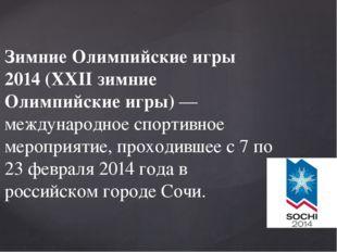 Зимние Олимпийские игры 2014 (XXII зимние Олимпийские игры) — международное с