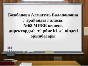 Божбанова Алмагуль Балапановна Қарағанды қаласы, №68 МИББ кешені, директорды