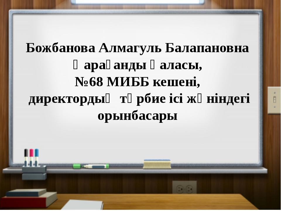 Божбанова Алмагуль Балапановна Қарағанды қаласы, №68 МИББ кешені, директорды...