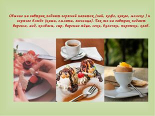 Обычно на завтрак подают горячий напиток (чай, кофе, какао, молоко ) и горяче