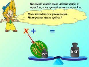 На левой чашке весов лежат арбуз и гиря 2 кг, а на правой чашке – гиря 5 кг.