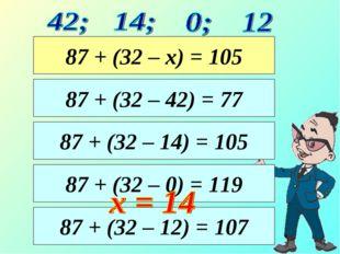 87 + (32 – 14) = 105 87 + (32 – 42) = 77 87 + (32 – х) = 105 87 + (32 – 0) =