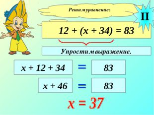 Решим уравнение: 12 + (х + 34) = 83 х + 12 + 34 83 II х + 46 83 Упростим выра