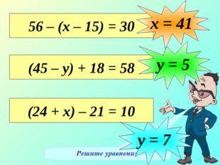 Решите уравнения 56 – (х – 15) = 30 х = 41 (45 – у) + 18 = 58 у = 5 (24 + х)