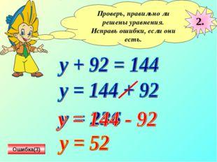 Проверь, правильно ли решены уравнения. Исправь ошибки, если они есть. 2. Оши