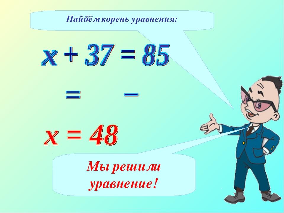 Найдём корень уравнения: Мы решили уравнение!