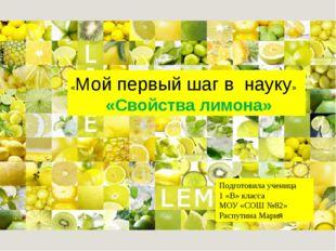 «Мой первый шаг в науку» «Свойства лимона» Подготовила ученица 1 «В» класса