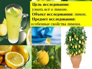Цель исследования: узнать всё о лимоне. Объект исследования: лимон. Предмет