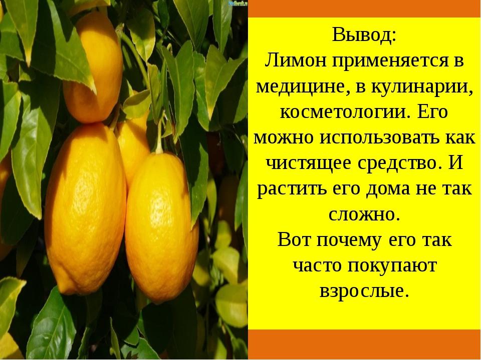 Вывод: Лимон применяется в медицине, в кулинарии, косметологии. Его можно ис...