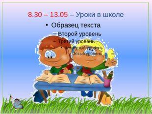 8.30 – 13.05 – Уроки в школе