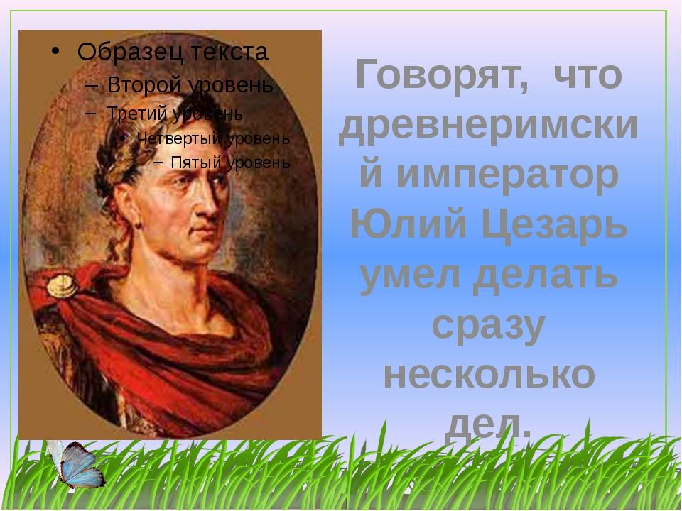 Говорят, что древнеримский император Юлий Цезарь умел делать сразу несколько...