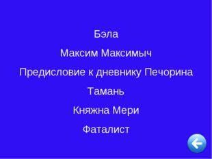 Бэла Максим Максимыч Предисловие к дневнику Печорина Тамань Княжна Мери Фатал