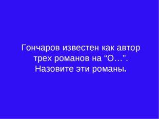 """Гончаров известен как автор трех романов на """"О…"""". Назовите эти романы."""