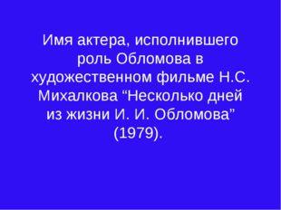 Имя актера, исполнившего роль Обломова в художественном фильме Н.С. Михалкова