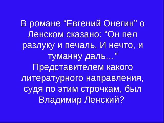 """В романе """"Евгений Онегин"""" о Ленском сказано: """"Он пел разлуку и печаль, И нечт..."""