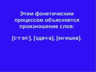 Этим фонетическим процессом объясняется произношение слов: [с,т,эп,], [здач,а