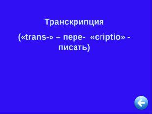 Транскрипция («trans-» – пере- «criptio» - писать)