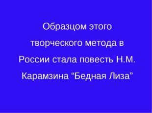 """Образцом этого творческого метода в России стала повесть Н.М. Карамзина """"Бедн"""