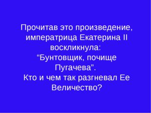 """Прочитав это произведение, императрица Екатерина II воскликнула: """"Бунтовщик,"""