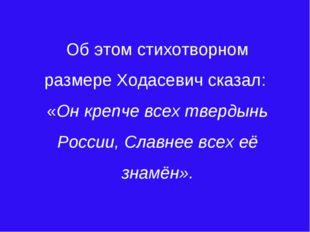 Об этом стихотворном размере Ходасевич сказал: «Он крепче всех твердынь Росси
