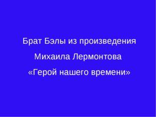 Брат Бэлы из произведения Михаила Лермонтова «Герой нашего времени»