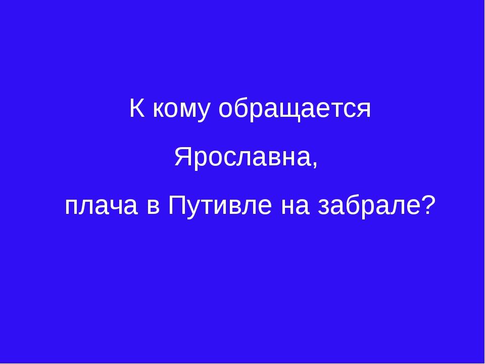 К кому обращается Ярославна, плача в Путивле на забрале?