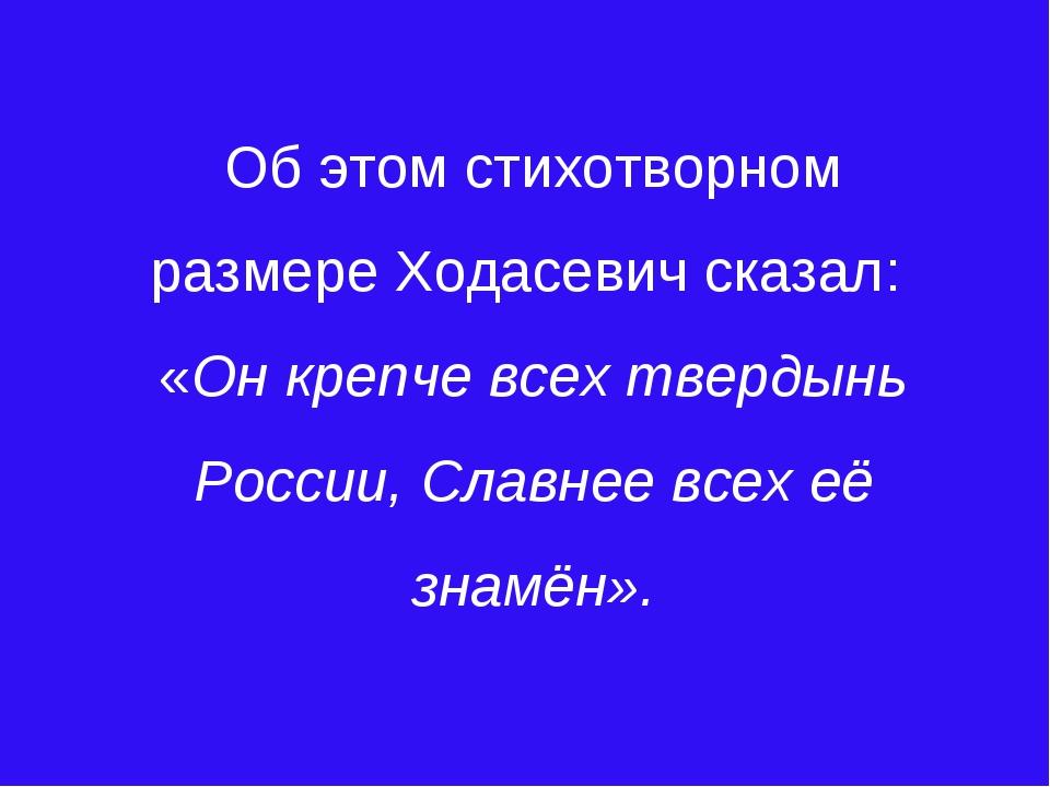 Об этом стихотворном размере Ходасевич сказал: «Он крепче всех твердынь Росси...