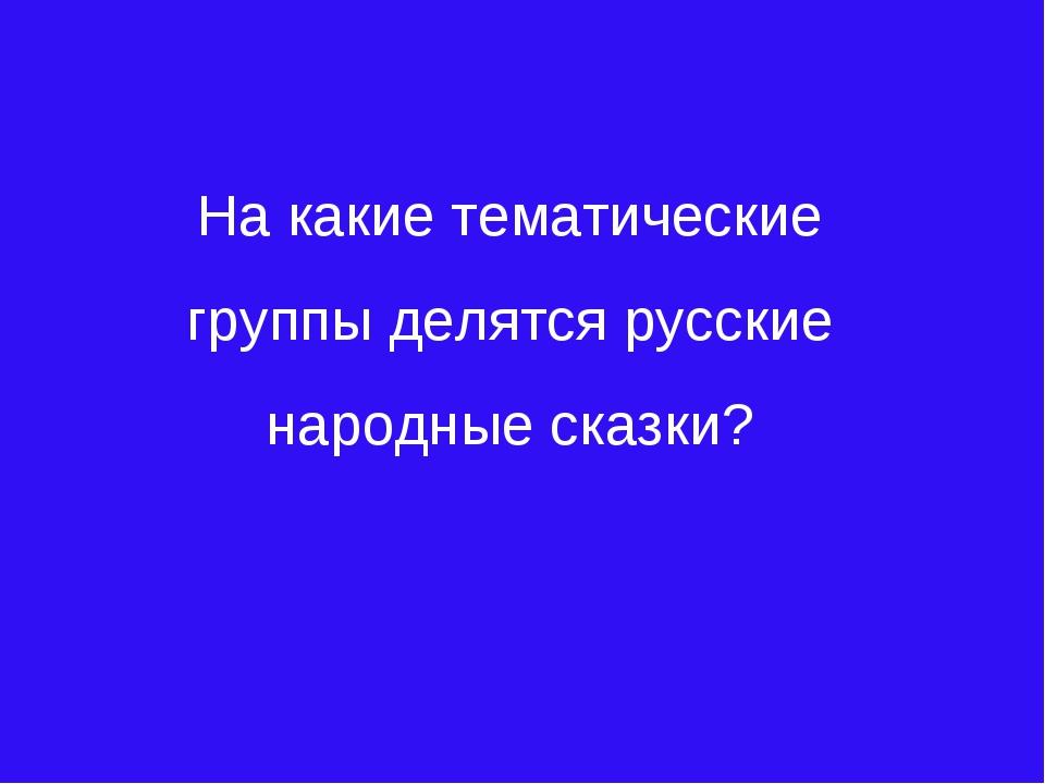 На какие тематические группы делятся русские народные сказки?