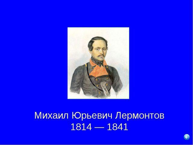 Михаил Юрьевич Лермонтов 1814 — 1841