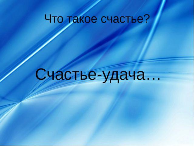 Что такое счастье? Счастье-удача…