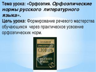 Тема урока: «Орфоэпия. Орфоэпические нормы русского литературного языка». Це