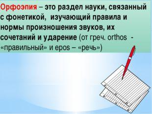 Орфоэпия – это раздел науки, связанный с фонетикой, изучающий правила и нормы