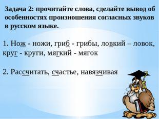 Задача 2: прочитайте слова, сделайте вывод об особенностях произношения согла