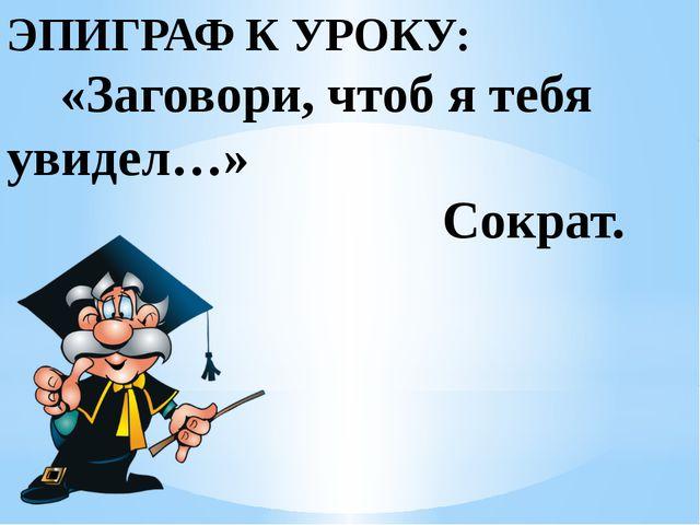 ЭПИГРАФ К УРОКУ: «Заговори, чтоб я тебя увидел…» Сократ.