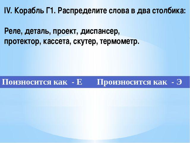 IV. Корабль Г1. Распределите слова в два столбика: Реле, деталь, проект, дисп...