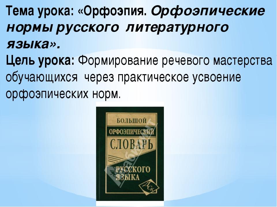 Тема урока: «Орфоэпия. Орфоэпические нормы русского литературного языка». Це...