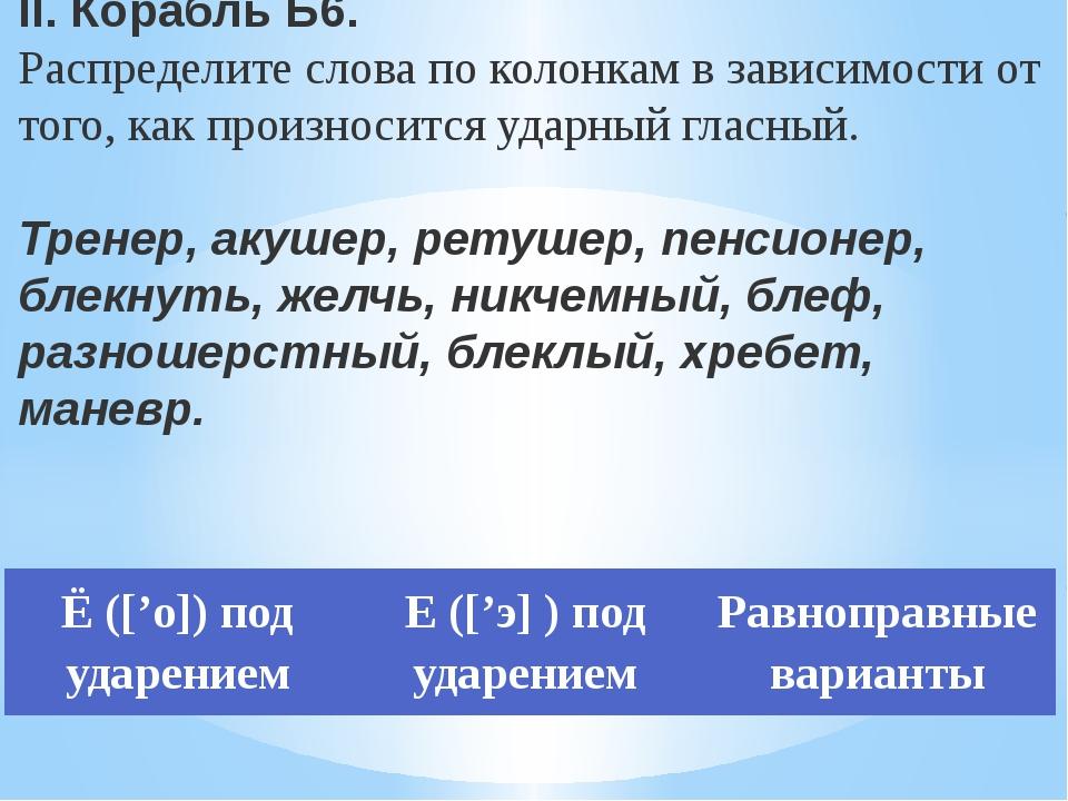 II. Корабль Б6. Распределите слова по колонкам в зависимости от того, как про...
