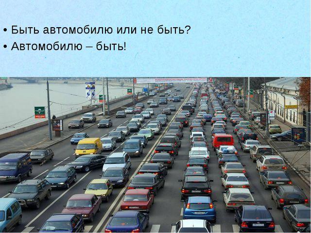 Быть автомобилю или не быть? Автомобилю – быть!