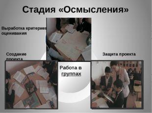 Стадия «Осмысления» Работа в группах Выработка критериев оценивания Создание