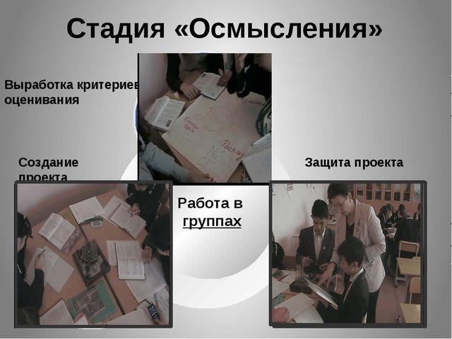 Стадия «Осмысления» Работа в группах Выработка критериев оценивания Создание...