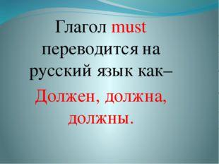 Глагол must переводится на русский язык как– Должен, должна, должны.